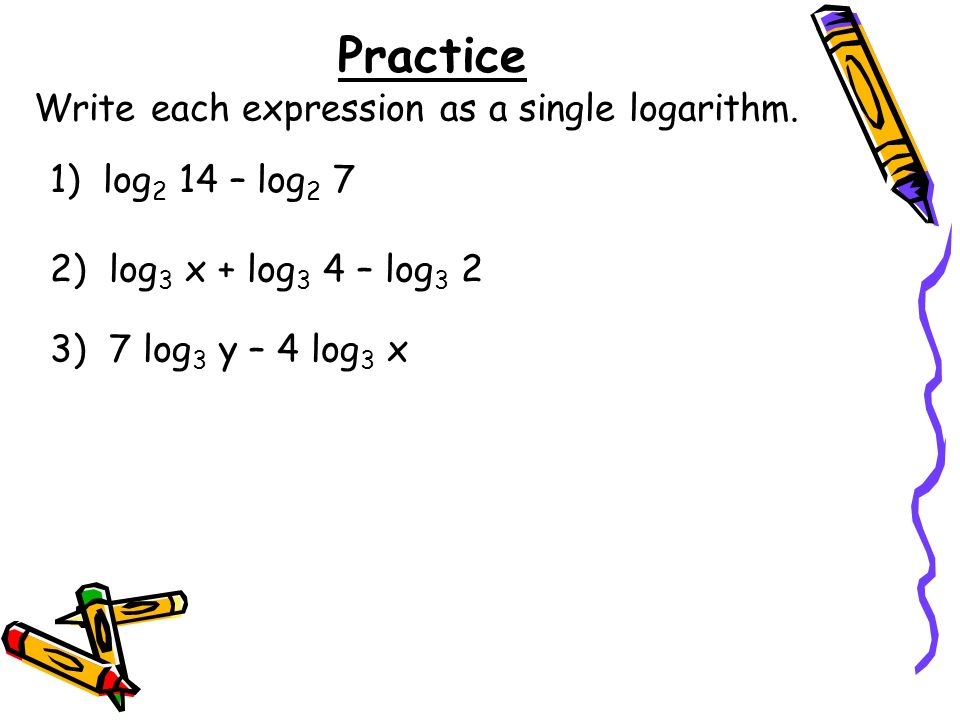 Practice Write each expression as a single logarithm.