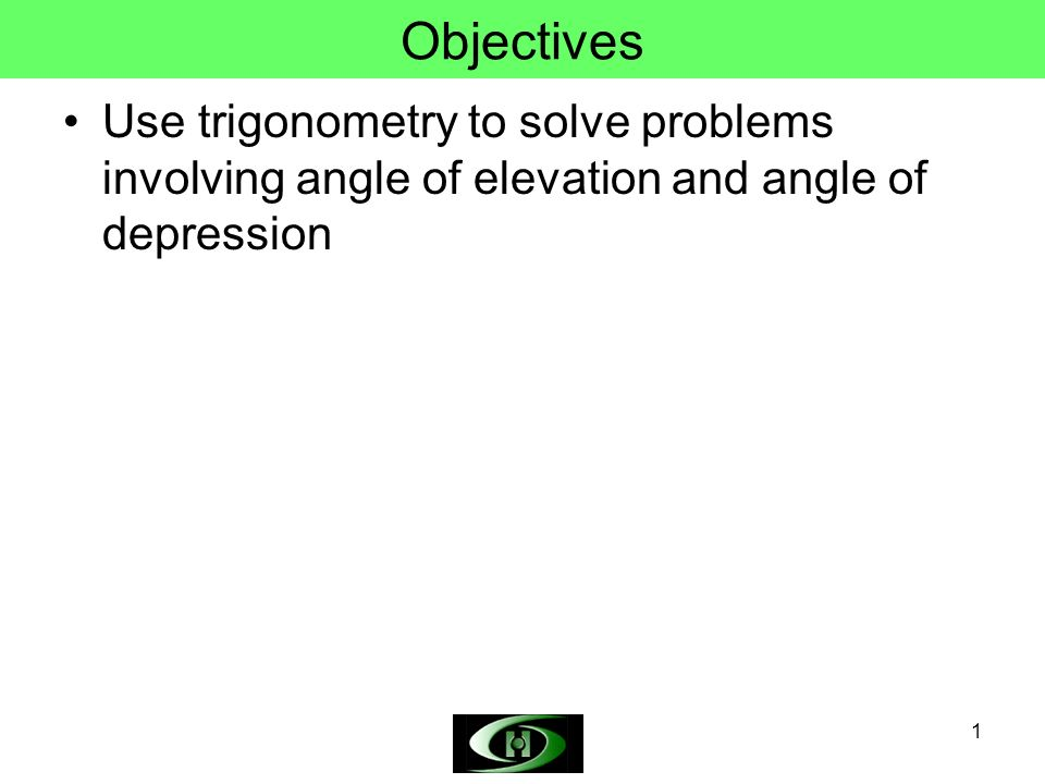 Objectives Use trigonometry to solve problems involving angle of elevation and angle of depression