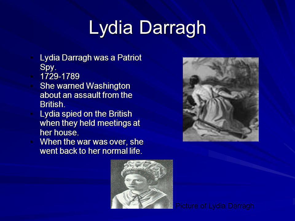 Lydia Darragh Lydia Darragh was a Patriot Spy. 1729-1789