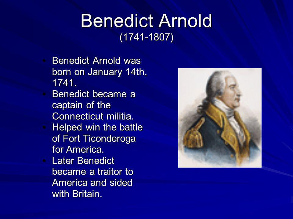Benedict Arnold (1741-1807) Benedict Arnold was born on January 14th, 1741. Benedict became a captain of the Connecticut militia.