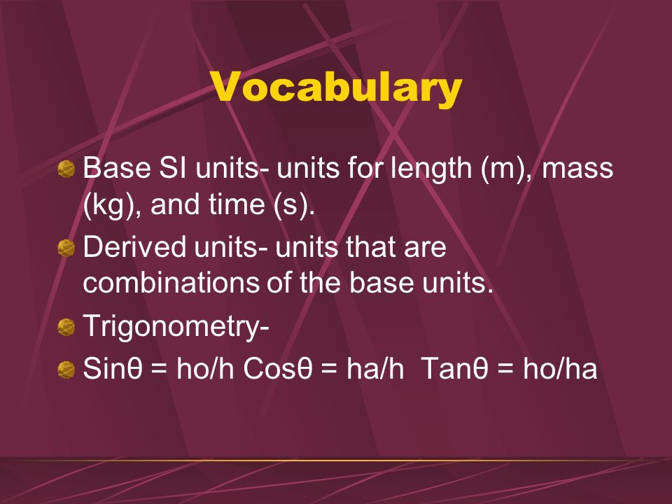Vocabulary Base SI units- units for length (m), mass (kg), and time (s). Derived units- units that are combinations of the base units.