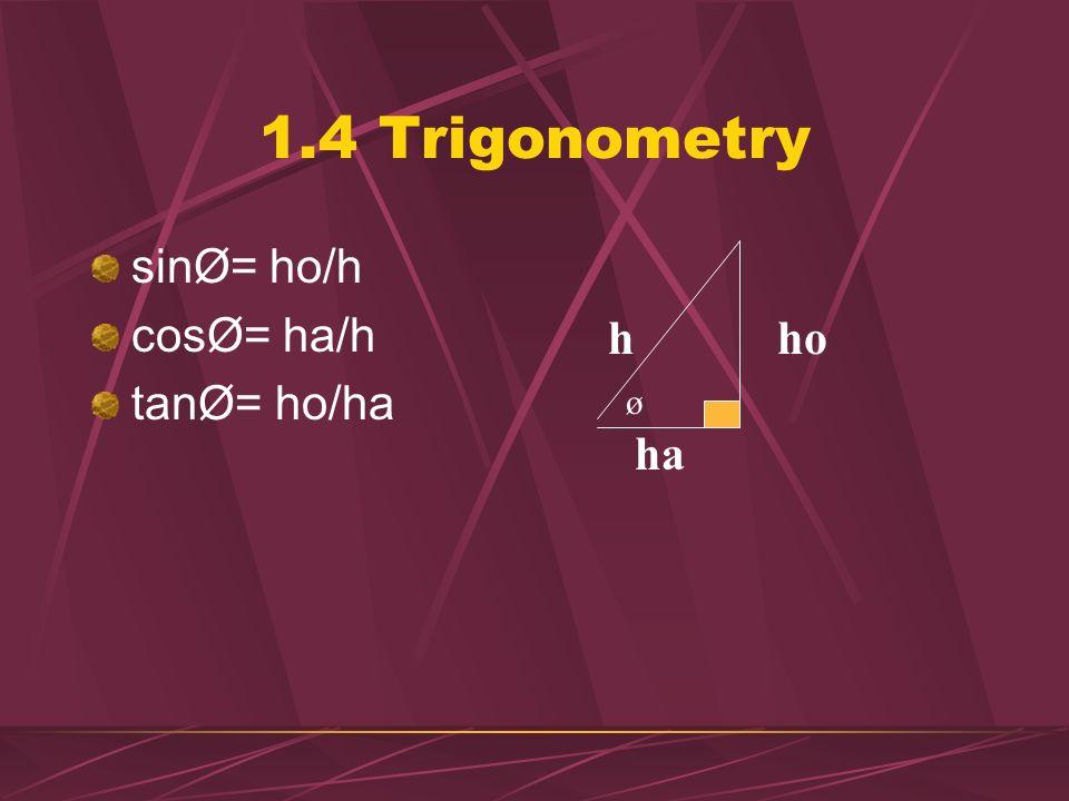 1.4 Trigonometry sinØ= ho/h cosØ= ha/h tanØ= ho/ha h ho ø ha