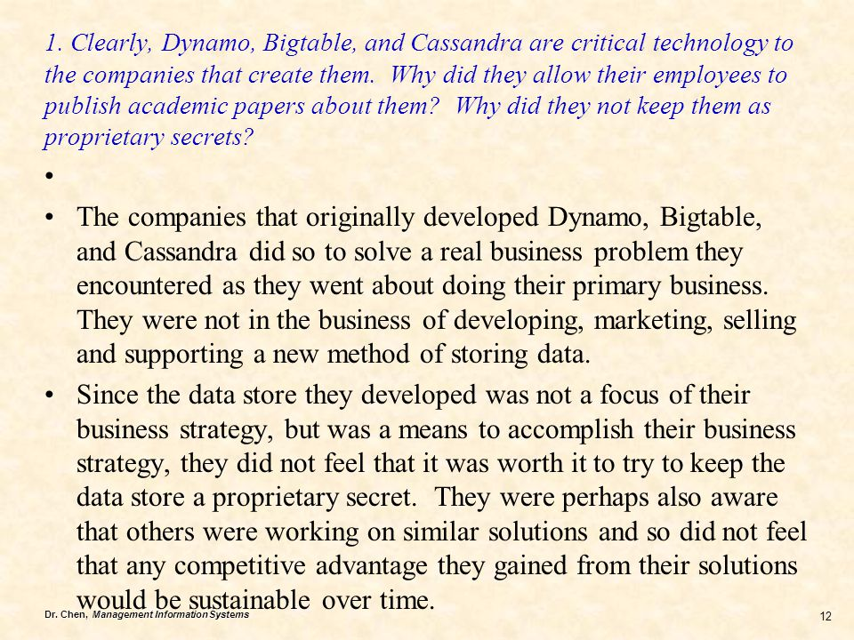 1. Clearly, Dynamo, Bigtable, and Cassandra are critical technology to the companies that create them. Why did they allow their employees to publish academic papers about them Why did they not keep them as proprietary secrets