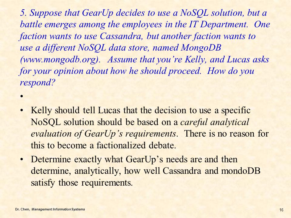 5. Suppose that GearUp decides to use a NoSQL solution, but a battle emerges among the employees in the IT Department. One faction wants to use Cassandra, but another faction wants to use a different NoSQL data store, named MongoDB (www.mongodb.org). Assume that you're Kelly, and Lucas asks for your opinion about how he should proceed. How do you respond