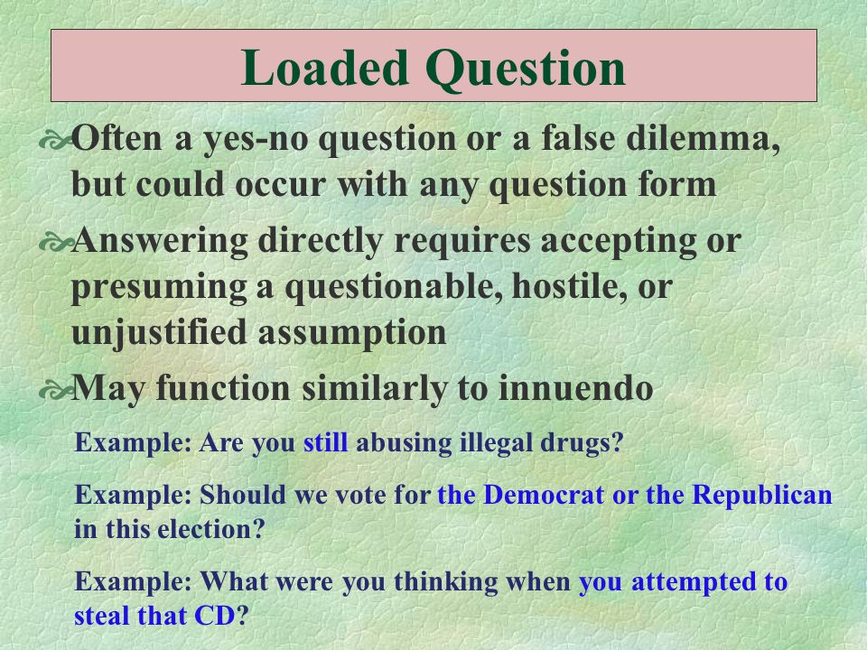 Loaded Question Often a yes-no question or a false dilemma, but could occur with any question form.