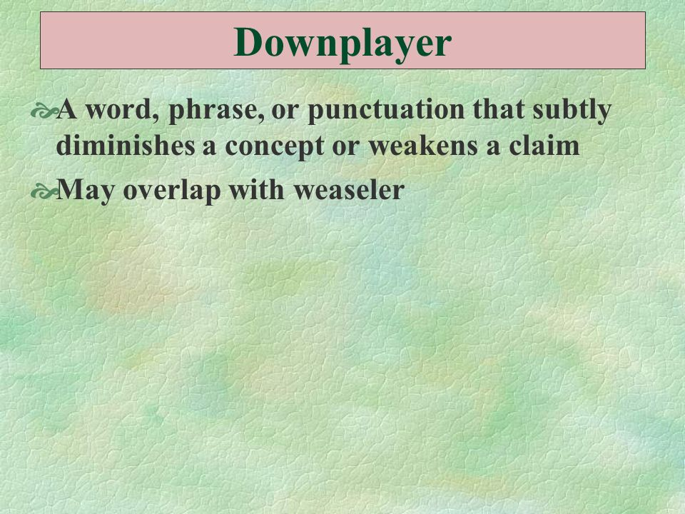 Downplayer A word, phrase, or punctuation that subtly diminishes a concept or weakens a claim.