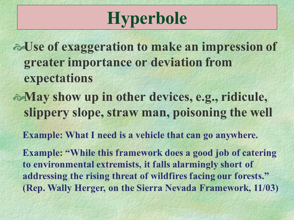 Hyperbole Use of exaggeration to make an impression of greater importance or deviation from expectations.