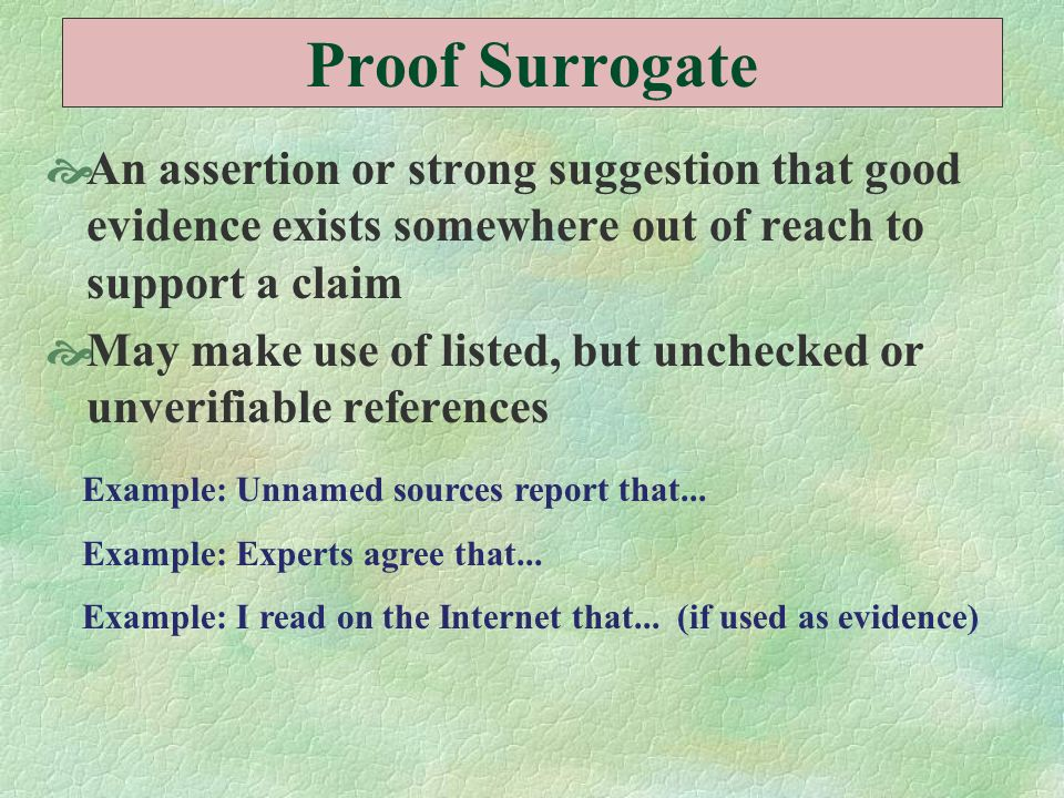 Proof Surrogate An assertion or strong suggestion that good evidence exists somewhere out of reach to support a claim.