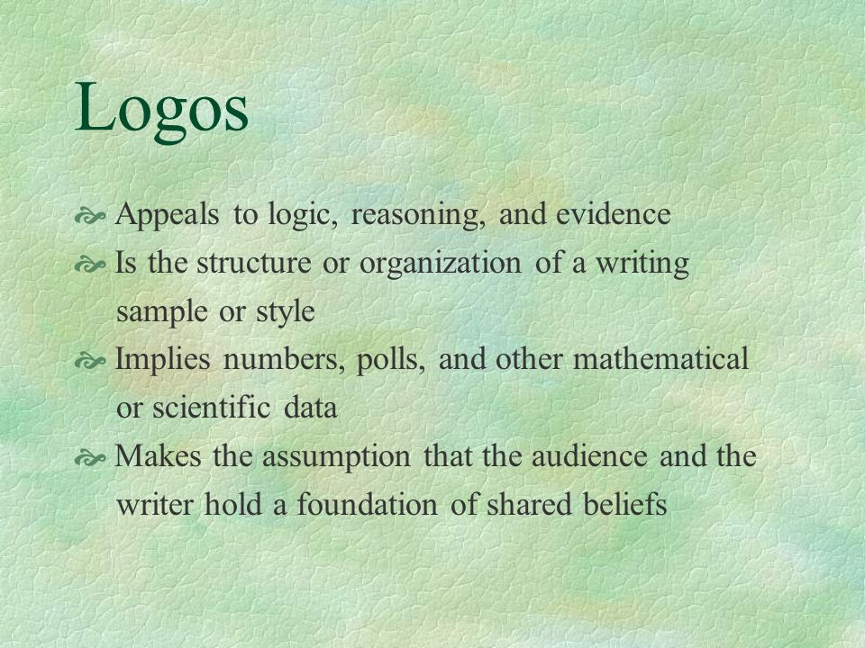 Logos Appeals to logic, reasoning, and evidence