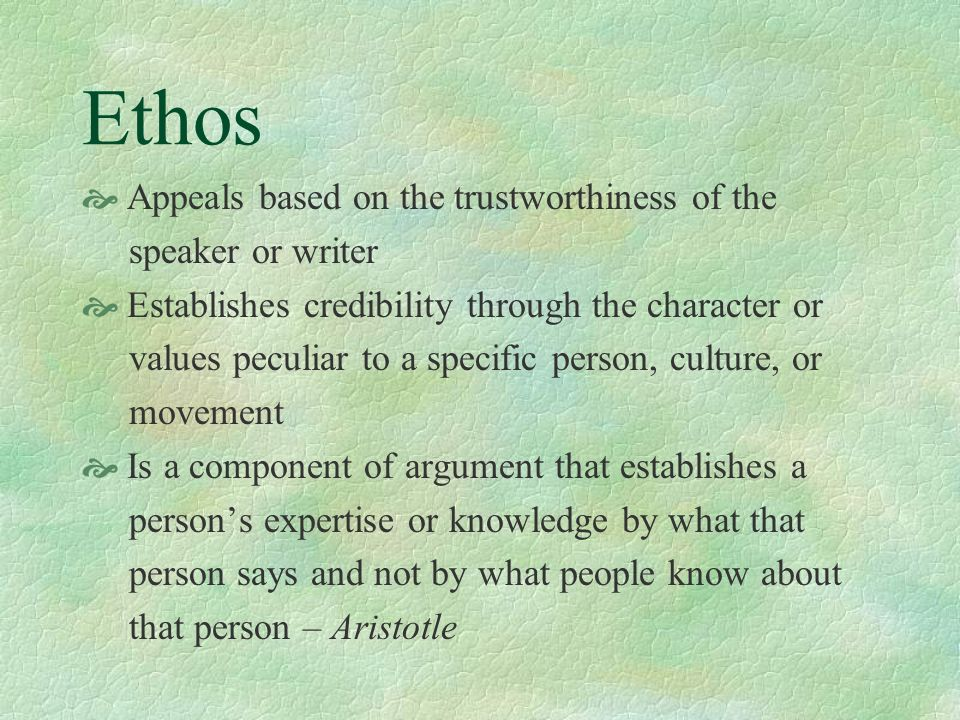 Ethos Appeals based on the trustworthiness of the speaker or writer