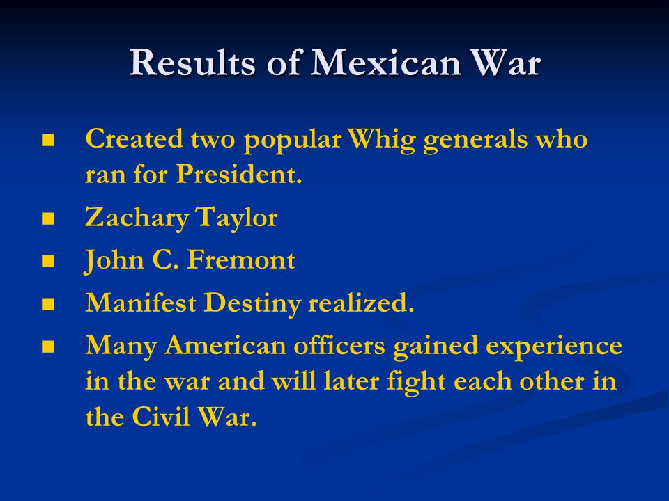 Results of Mexican War Created two popular Whig generals who ran for President. Zachary Taylor. John C. Fremont.
