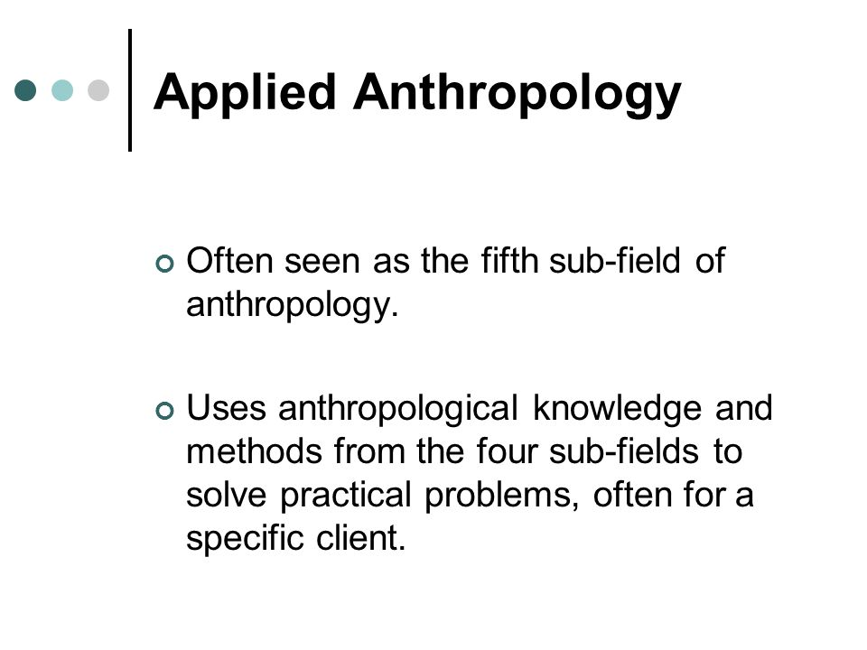 Applied Anthropology Often seen as the fifth sub-field of anthropology.