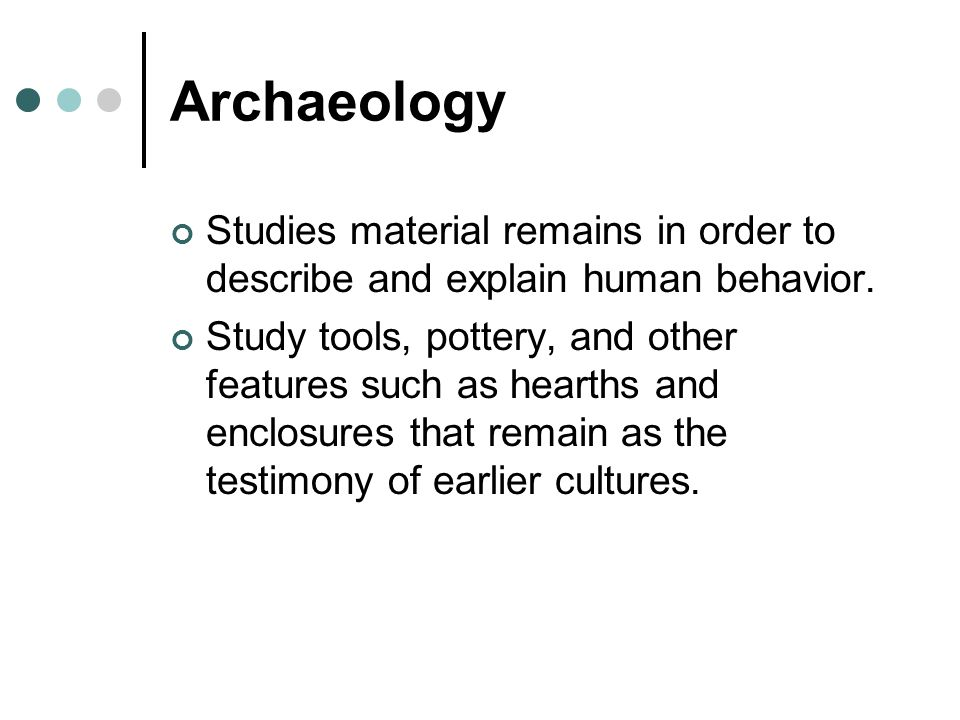 Archaeology Studies material remains in order to describe and explain human behavior.