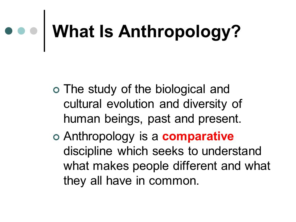 What Is Anthropology The study of the biological and cultural evolution and diversity of human beings, past and present.