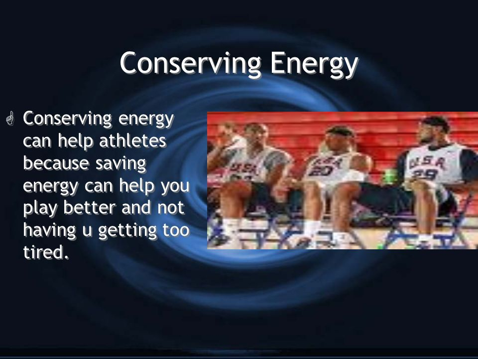 Conserving Energy Conserving energy can help athletes because saving energy can help you play better and not having u getting too tired.