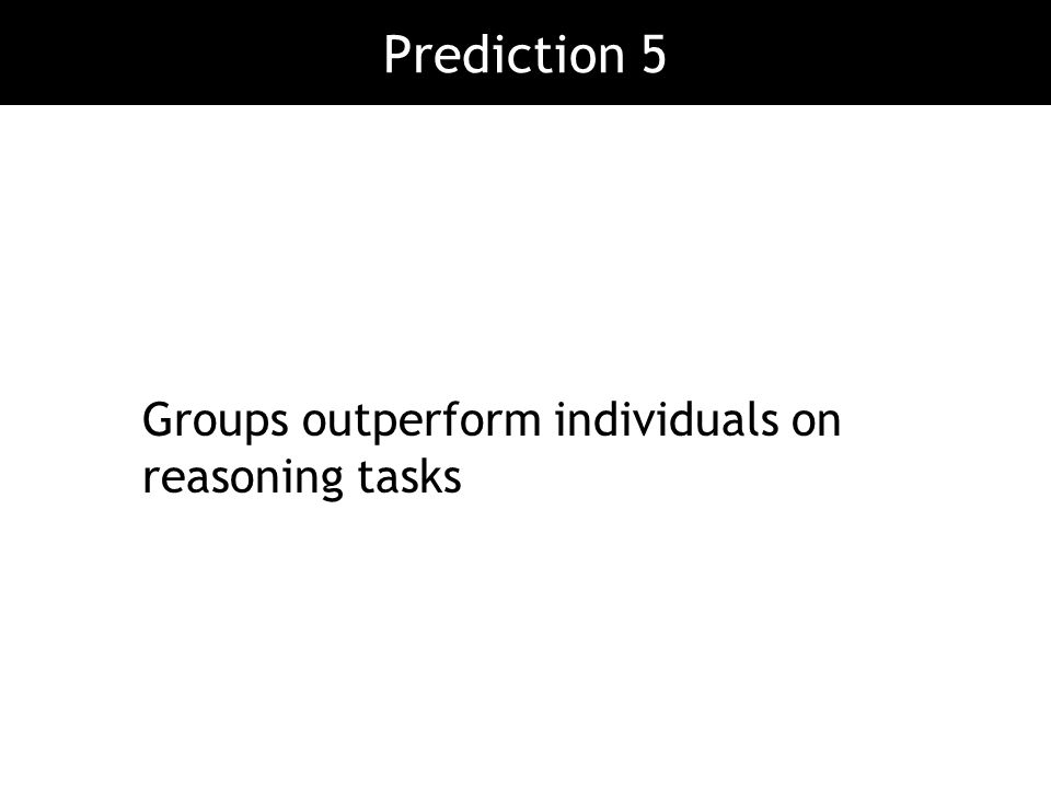 Prediction 5 Groups outperform individuals on reasoning tasks