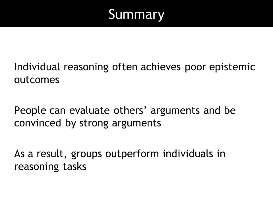 Summary Individual reasoning often achieves poor epistemic outcomes
