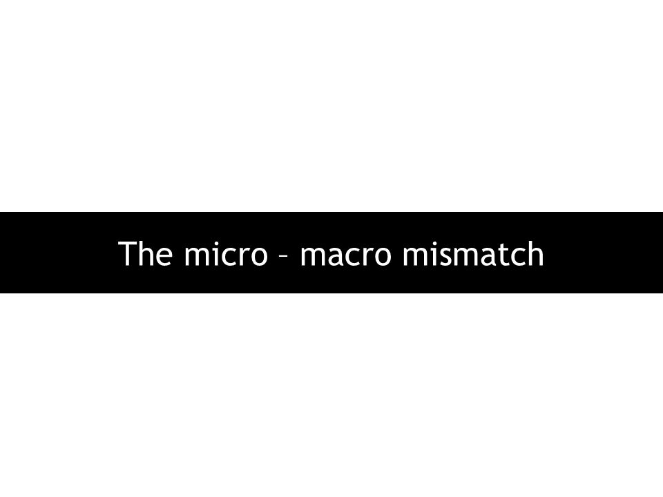 The micro – macro mismatch