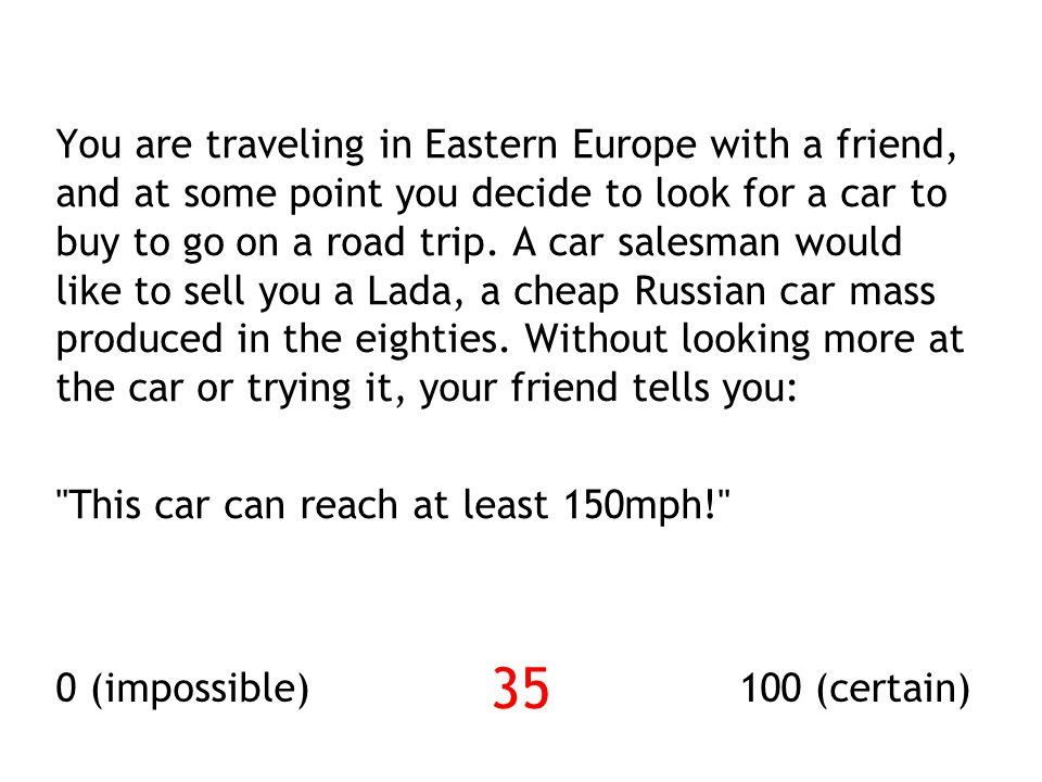 You are traveling in Eastern Europe with a friend, and at some point you decide to look for a car to buy to go on a road trip. A car salesman would like to sell you a Lada, a cheap Russian car mass produced in the eighties. Without looking more at the car or trying it, your friend tells you: