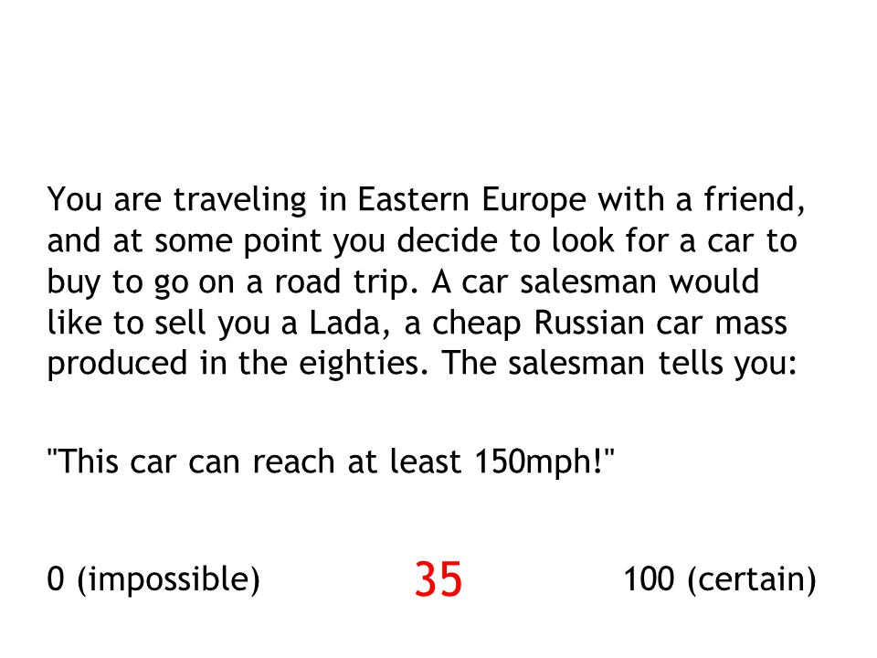 You are traveling in Eastern Europe with a friend, and at some point you decide to look for a car to buy to go on a road trip. A car salesman would like to sell you a Lada, a cheap Russian car mass produced in the eighties. The salesman tells you: