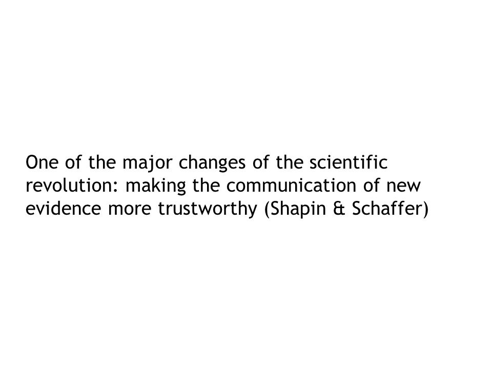 One of the major changes of the scientific revolution: making the communication of new evidence more trustworthy (Shapin & Schaffer)