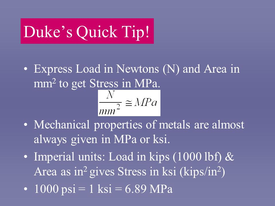 Duke's Quick Tip! Express Load in Newtons (N) and Area in mm2 to get Stress in MPa.
