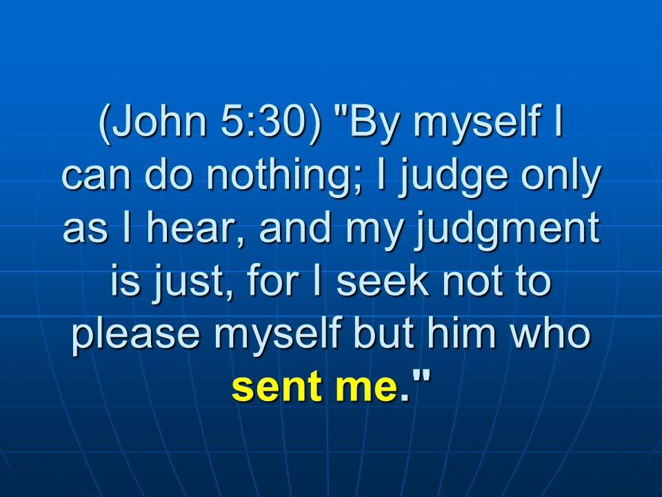 (John 5:30) By myself I can do nothing; I judge only as I hear, and my judgment is just, for I seek not to please myself but him who sent me.