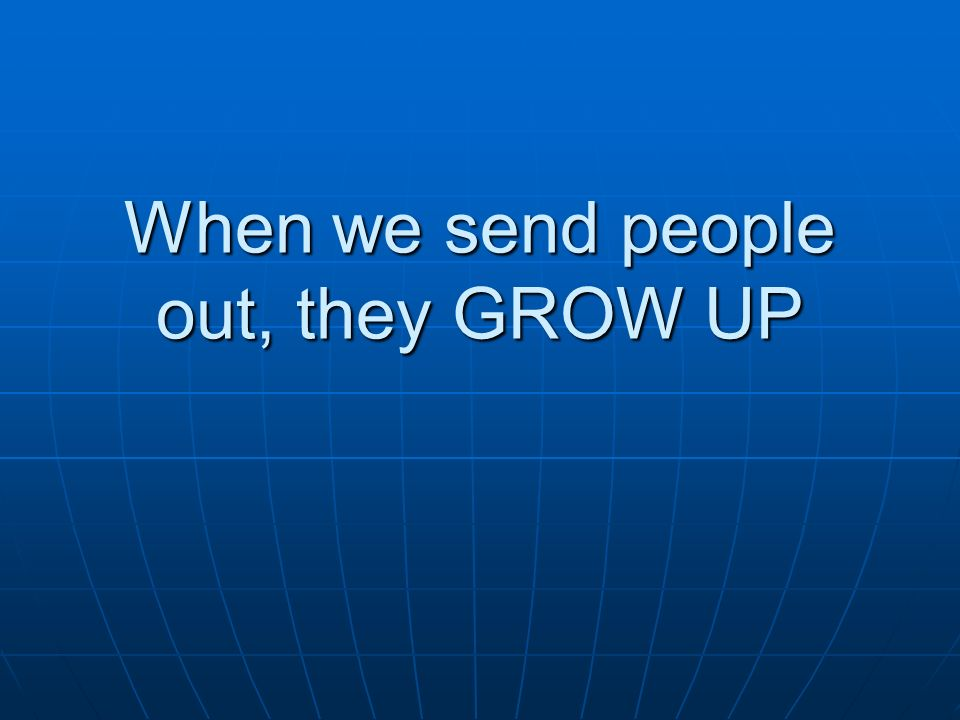 When we send people out, they GROW UP