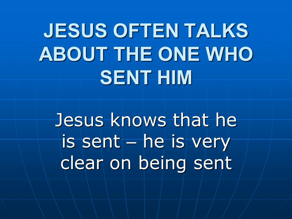 JESUS OFTEN TALKS ABOUT THE ONE WHO SENT HIM