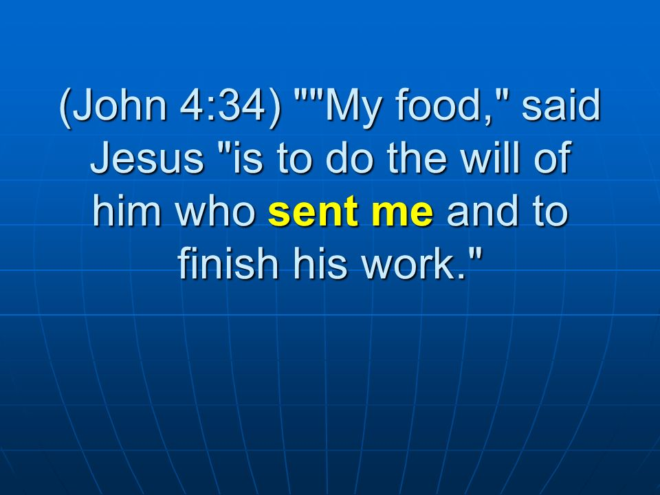 (John 4:34) My food, said Jesus is to do the will of him who sent me and to finish his work.