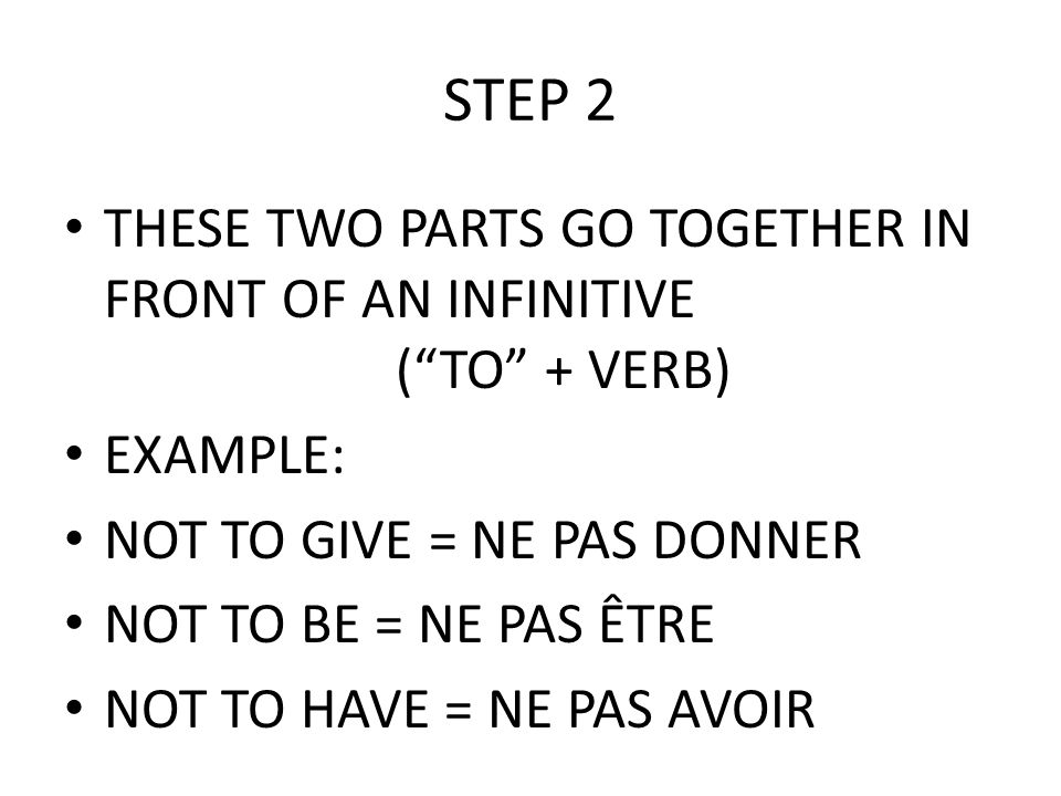 STEP 2 THESE TWO PARTS GO TOGETHER IN FRONT OF AN INFINITIVE ( TO + VERB) EXAMPLE: NOT TO GIVE = NE PAS DONNER.