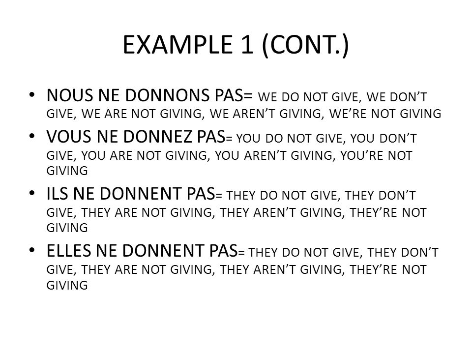EXAMPLE 1 (CONT.) NOUS NE DONNONS PAS= WE DO NOT GIVE, WE DON'T GIVE, WE ARE NOT GIVING, WE AREN'T GIVING, WE'RE NOT GIVING.