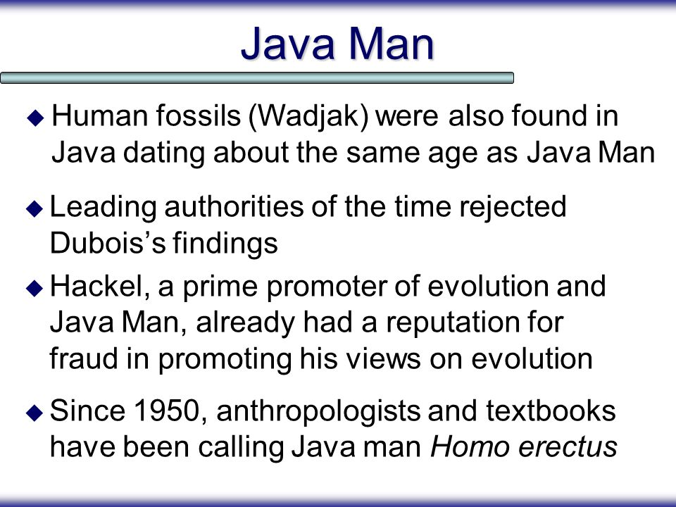 Java Man Human fossils (Wadjak) were also found in Java dating about the same age as Java Man.