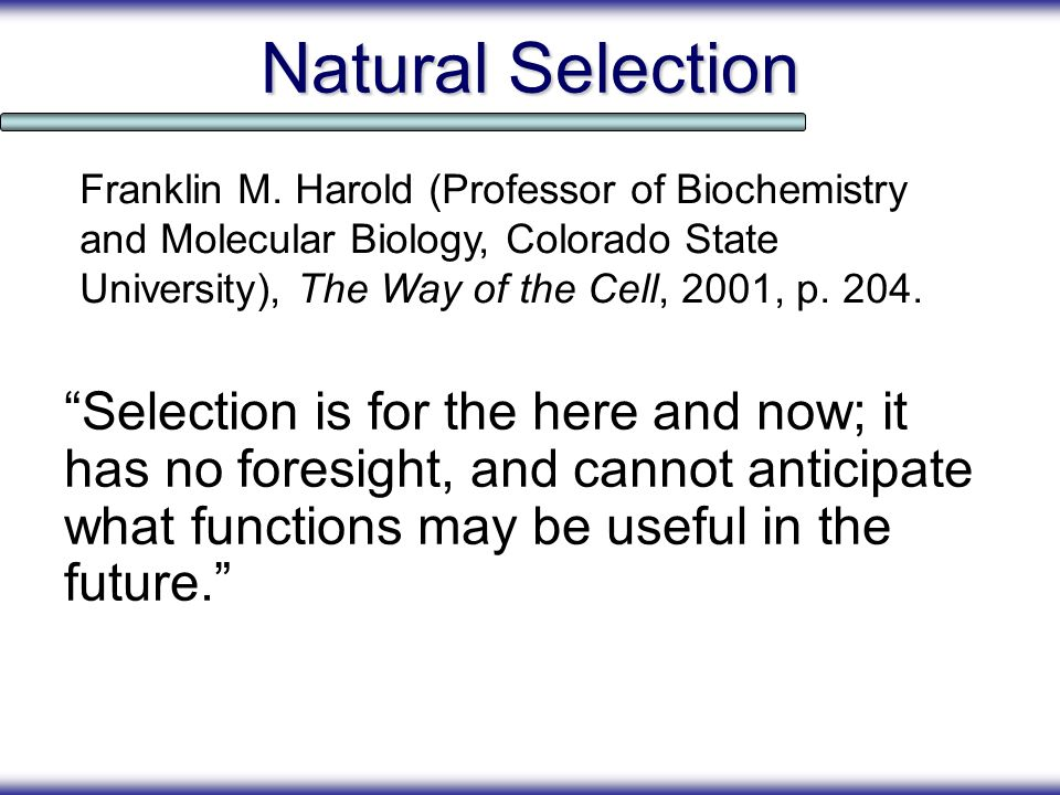 Natural Selection Franklin M. Harold (Professor of Biochemistry and Molecular Biology, Colorado State University), The Way of the Cell, 2001, p. 204.