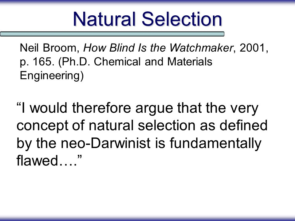Natural Selection Neil Broom, How Blind Is the Watchmaker, 2001, p. 165. (Ph.D. Chemical and Materials Engineering)
