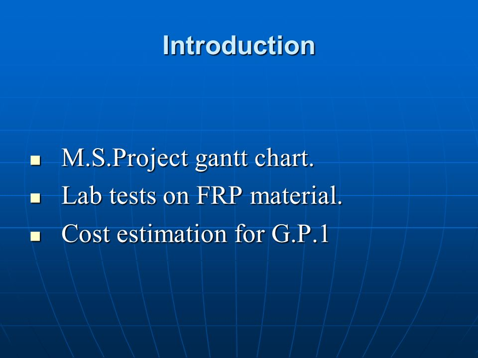 Introduction M.S.Project gantt chart. Lab tests on FRP material. Cost estimation for G.P.1