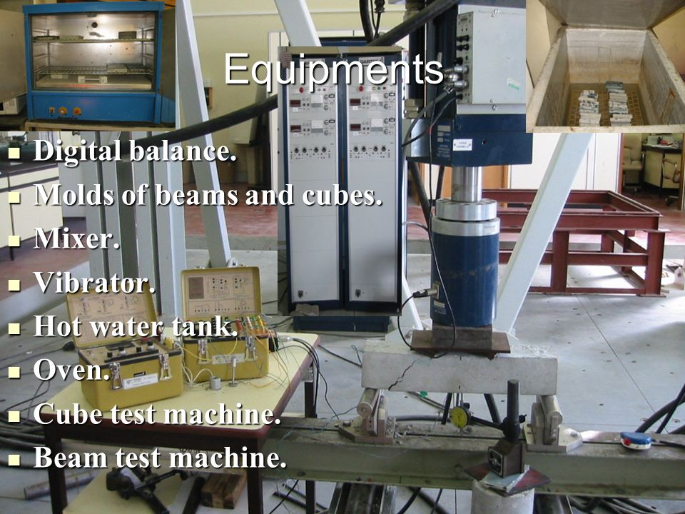 Equipments Digital balance. Molds of beams and cubes. Mixer. Vibrator.