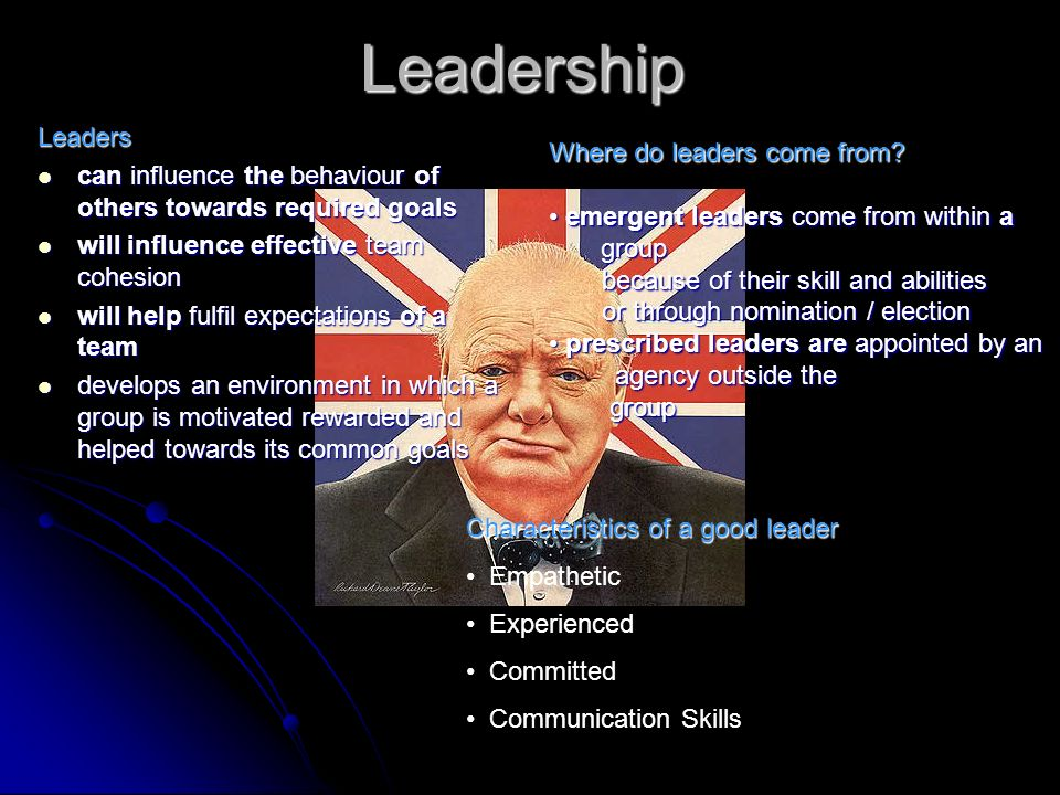 Leadership Leaders. can influence the behaviour of others towards required goals. will influence effective team cohesion.