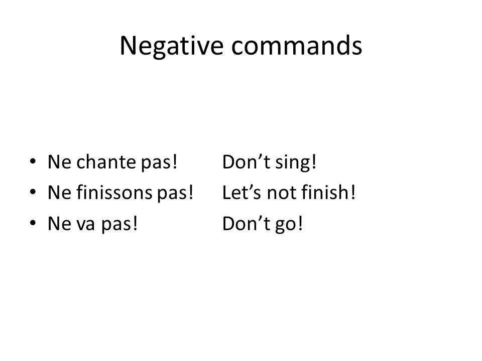Negative commands Ne chante pas! Don't sing!