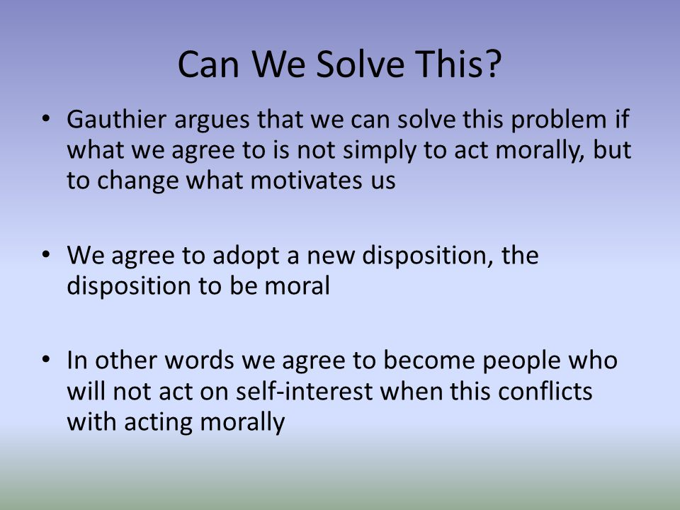Can We Solve This Gauthier argues that we can solve this problem if what we agree to is not simply to act morally, but to change what motivates us.