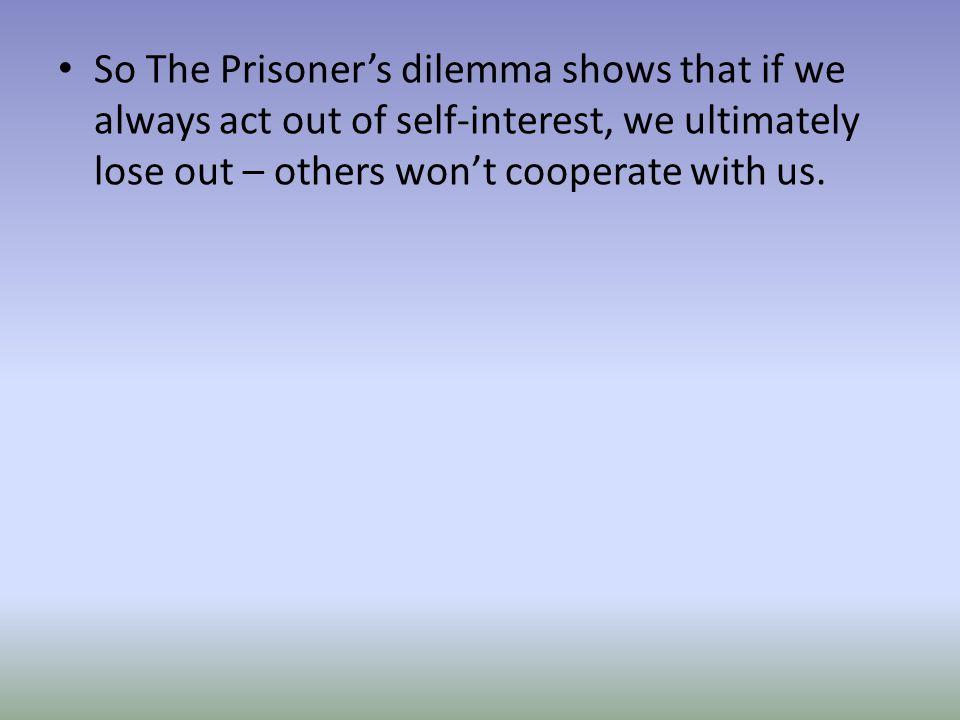 So The Prisoner's dilemma shows that if we always act out of self-interest, we ultimately lose out – others won't cooperate with us.