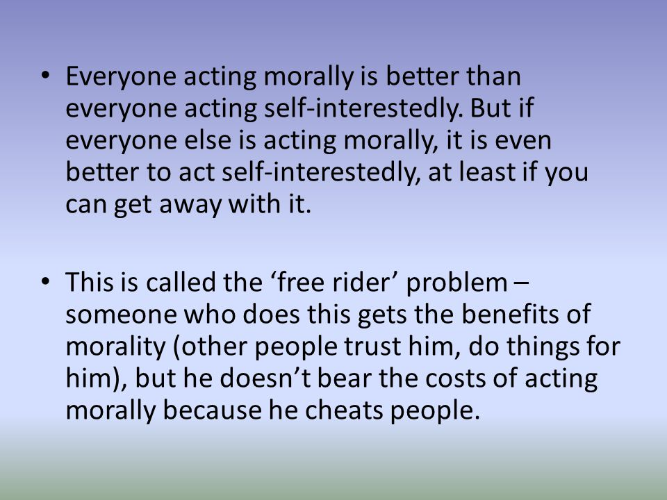 Everyone acting morally is better than everyone acting self-interestedly. But if everyone else is acting morally, it is even better to act self-interestedly, at least if you can get away with it.