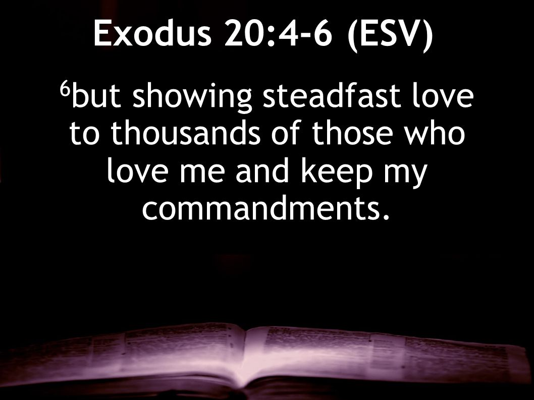 Exodus 20:4-6 (ESV) 6but showing steadfast love to thousands of those who love me and keep my commandments.