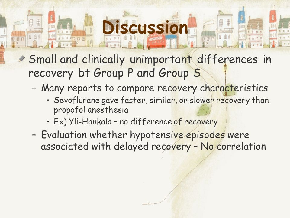 Discussion Small and clinically unimportant differences in recovery bt Group P and Group S. Many reports to compare recovery characteristics.
