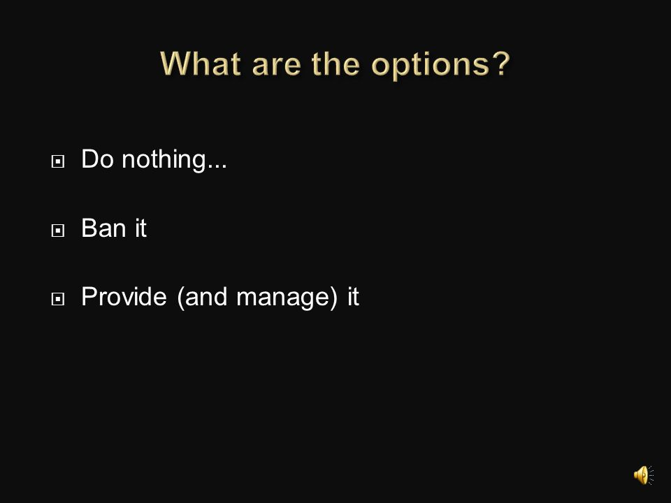 What are the options Do nothing... Ban it Provide (and manage) it