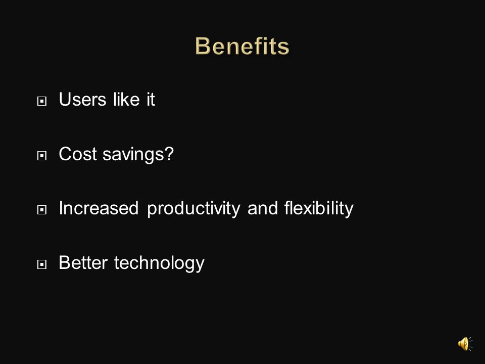 Benefits Users like it Cost savings