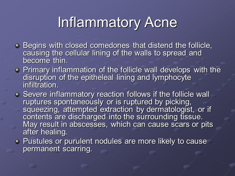 Inflammatory Acne Begins with closed comedones that distend the follicle, causing the cellular lining of the walls to spread and become thin.