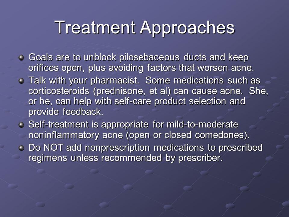Treatment Approaches Goals are to unblock pilosebaceous ducts and keep orifices open, plus avoiding factors that worsen acne.