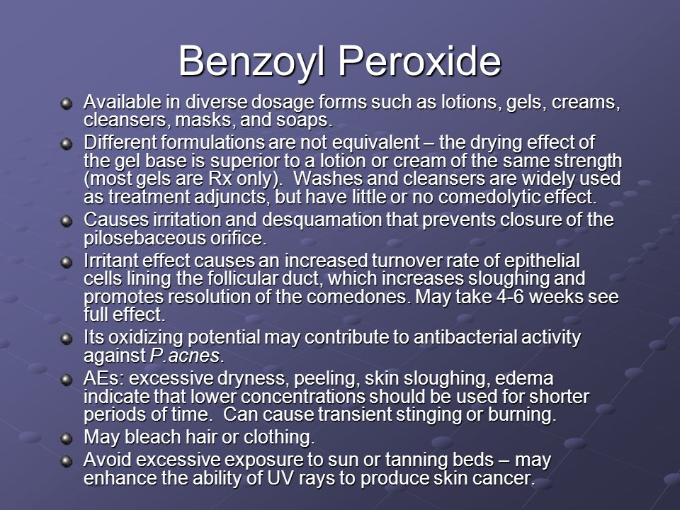 Benzoyl Peroxide Available in diverse dosage forms such as lotions, gels, creams, cleansers, masks, and soaps.