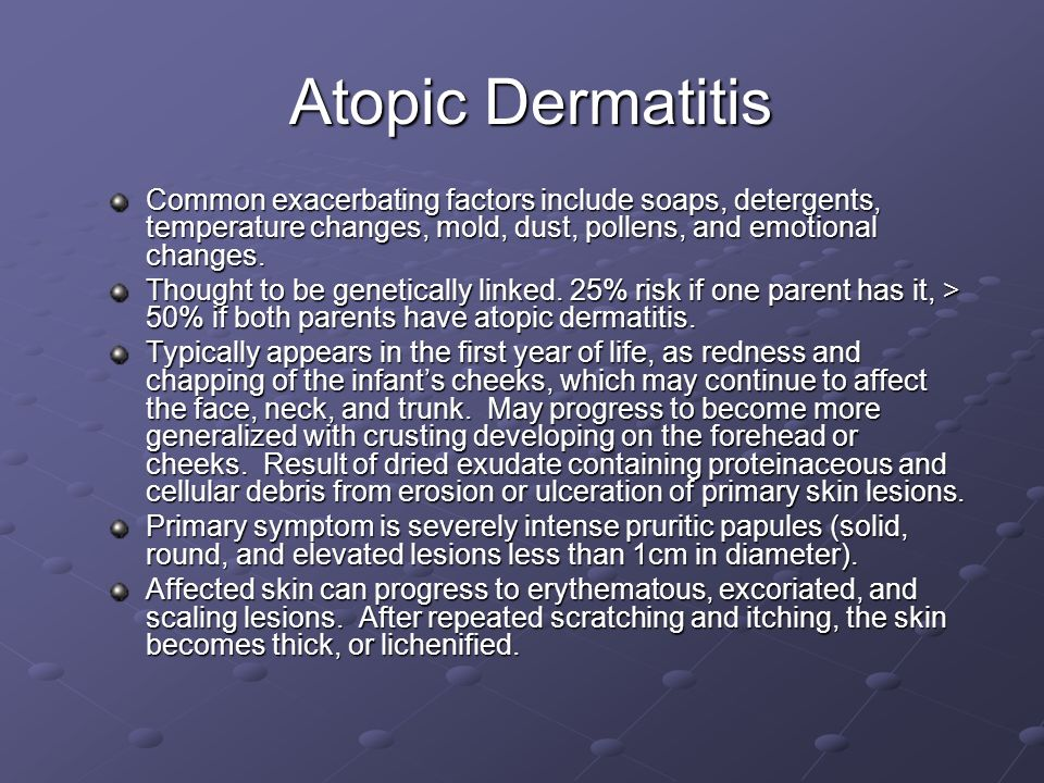 Atopic Dermatitis Common exacerbating factors include soaps, detergents, temperature changes, mold, dust, pollens, and emotional changes.